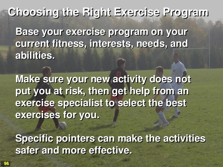 Choosing the Right Exercise Program     Base your exercise program on your     current fitness, interests, needs, and     ...