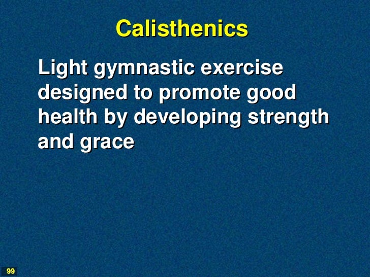 Calisthenics     Light gymnastic exercise     designed to promote good     health by developing strength     and grace99