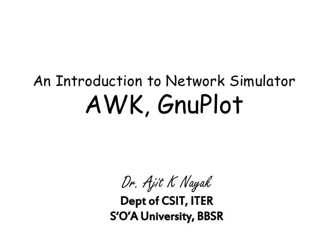An Introduction to Network Simulator AWK, GnuPlot Dr. Ajit K Nayak Dept of CSIT, ITER S'O'A University, BBSR
