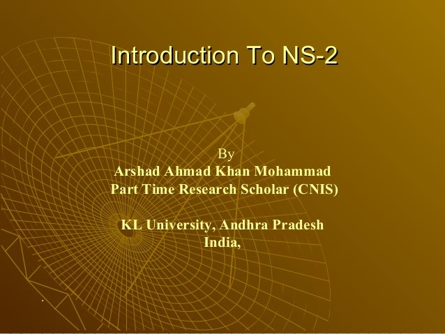Introduction To NS-2Introduction To NS-2 By Arshad Ahmad Khan Mohammad Part Time Research Scholar (CNIS) KL University, An...