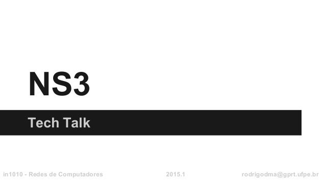 NS3 Tech Talk in1010 - Redes de Computadores 2015.1 rodrigodma@gprt.ufpe.br