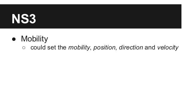 NS3 ● Mobility ○ could set the mobility, position, direction and velocity