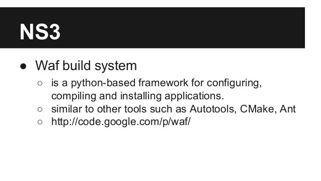NS3 ● Waf build system ○ is a python-based framework for configuring, compiling and installing applications. ○ similar to ...