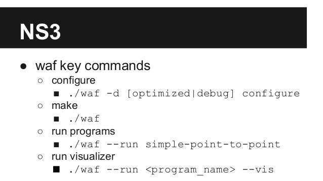 NS3 ● waf key commands ○ configure ■ ./waf -d [optimized|debug] configure ○ make ■ ./waf ○ run programs ■ ./waf --run simp...