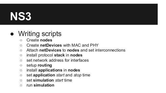 NS3 ● Writing scripts ○ Create nodes ○ Create netDevices with MAC and PHY ○ Attach netDevices to nodes and set interconnec...