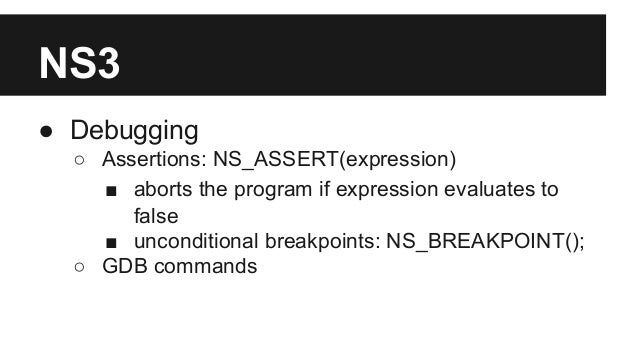 NS3 ● Debugging ○ Assertions: NS_ASSERT(expression) ■ aborts the program if expression evaluates to false ■ unconditional ...