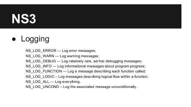 NS3 ● Logging NS_LOG_ERROR — Log error messages; NS_LOG_WARN — Log warning messages; NS_LOG_DEBUG — Log relatively rare, a...
