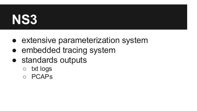 NS3 ● extensive parameterization system ● embedded tracing system ● standards outputs ○ txt logs ○ PCAPs