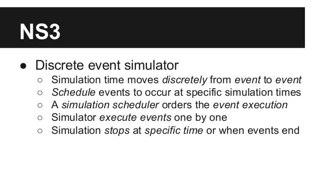 NS3 ● Discrete event simulator ○ Simulation time moves discretely from event to event ○ Schedule events to occur at specif...