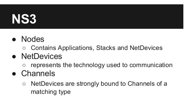 NS3 ● Nodes ○ Contains Applications, Stacks and NetDevices ● NetDevices ○ represents the technology used to communication ...