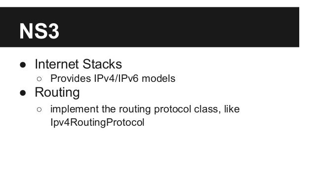 NS3 ● Internet Stacks ○ Provides IPv4/IPv6 models ● Routing ○ implement the routing protocol class, like Ipv4RoutingProtoc...
