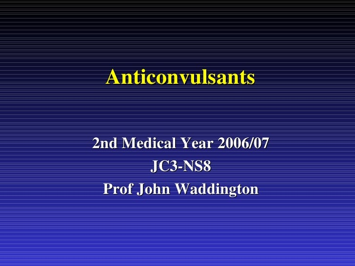 Anticonvulsants 2nd Medical Year 2006/07 JC3-NS8 Prof John Waddington