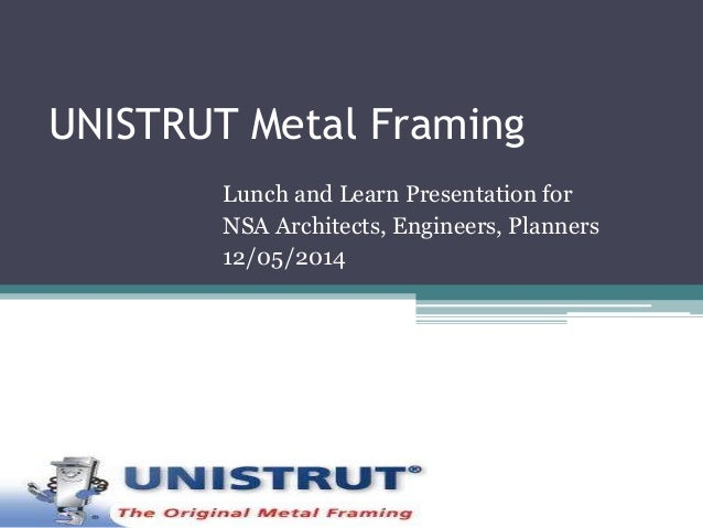 UNISTRUT Metal Framing  Lunch and Learn Presentation for  NSA Architects, Engineers, Planners  12/05/2014