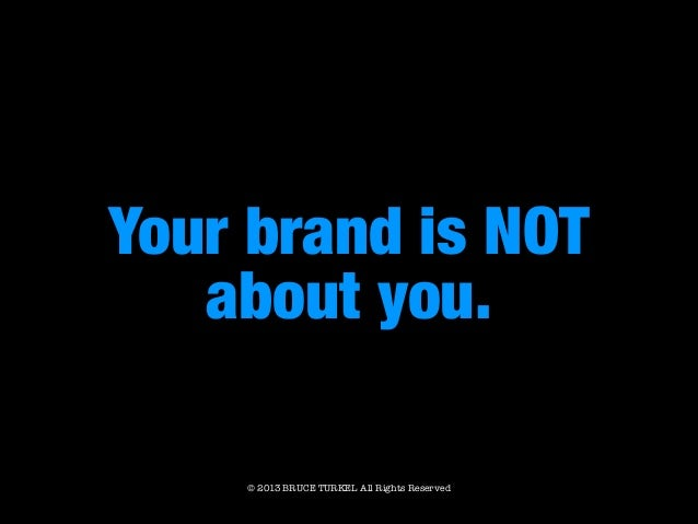Your brand is NOT about you. © 2013 BRUCE TURKEL All Rights Reserved