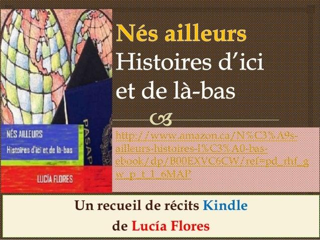 Un recueil de récits Kindle de Lucía Flores http://www.amazon.ca/N%C3%A9s- ailleurs-histoires-l%C3%A0-bas- ebook/dp/B00EXV...