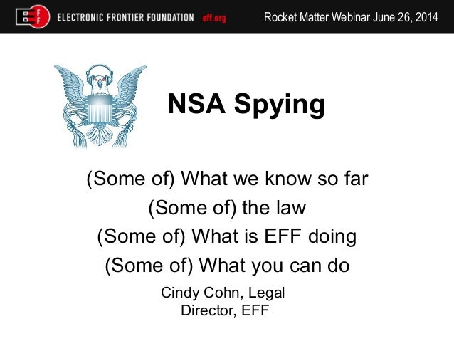 Rocket Matter Webinar June 26, 2014 NSA Spying (Some of) What we know so far (Some of) the law (Some of) What is EFF doing...