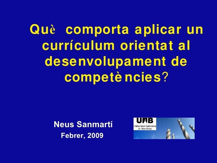 <ul><li>Neus Sanmartí </li></ul><ul><li>Febrer, 2009  </li></ul>Qu è  comporta aplicar un curr íc u lum orientat al desenv...