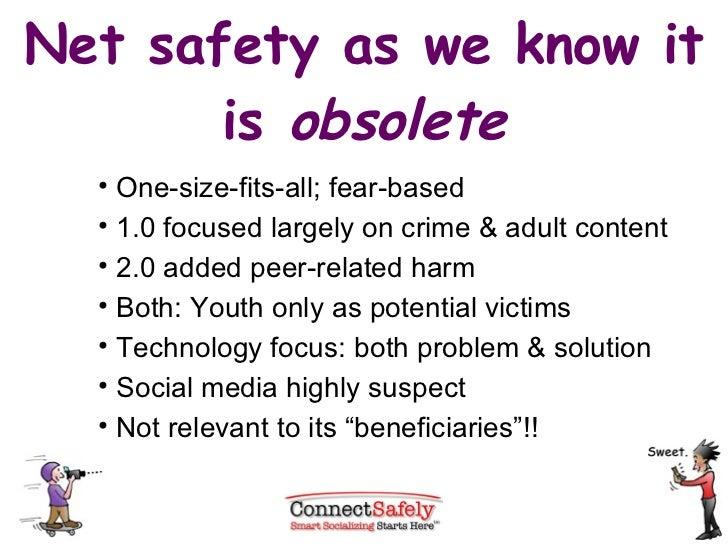 Net safety as we know it is  obsolete <ul><li>One-size-fits-all; fear-based </li></ul><ul><li>1.0 focused largely on crime...