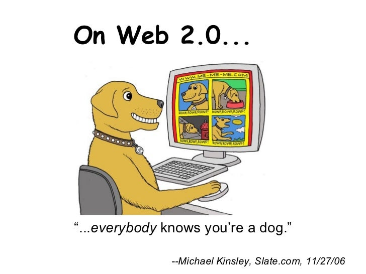 "On Web 2.0...  --Michael Kinsley, Slate.com, 11/27/06 "" ... everybody  knows you're a dog."""
