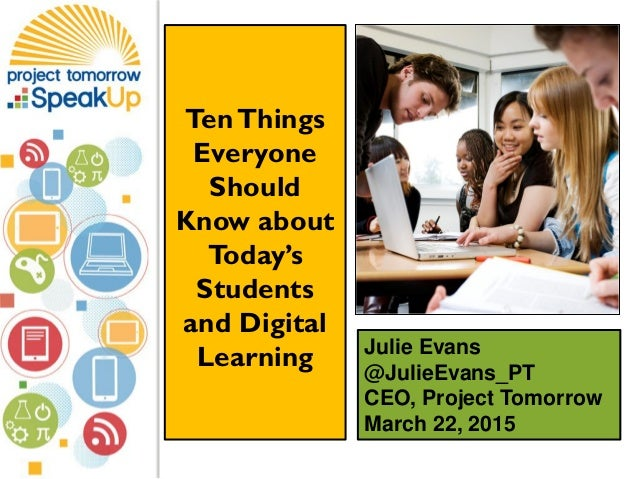 Julie Evans @JulieEvans_PT CEO, Project Tomorrow March 22, 2015 TenThings Everyone Should Know about Today's Students and ...