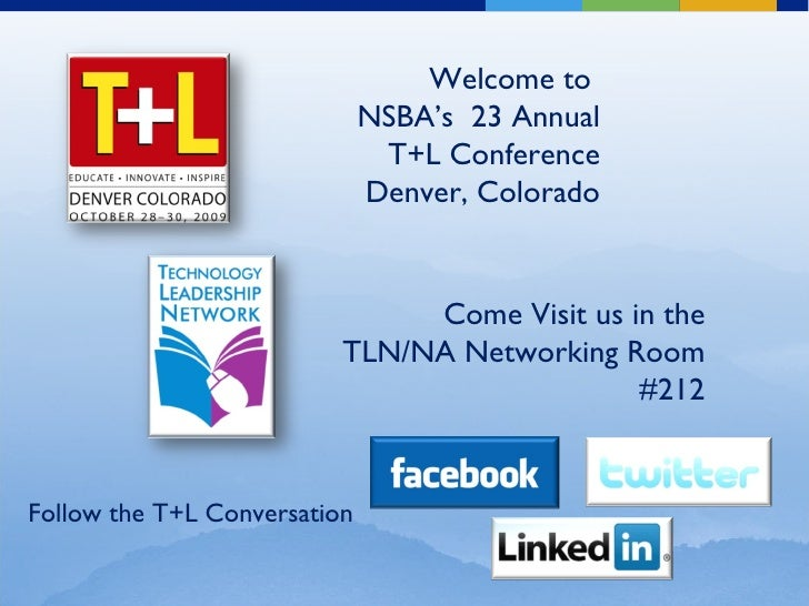Welcome to  NSBA's  23 Annual T+L Conference Denver, Colorado Come Visit us in the TLN/NA Networking Room #212 Follow the ...