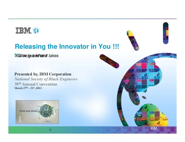Releasing the Innovator in You !!!Youve to add text takes Click got what itPresented by, IBM CorporationNational Society o...