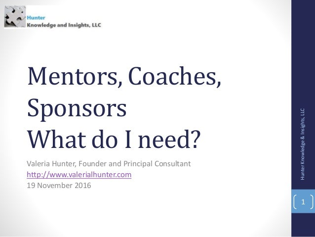 Mentors, Coaches, Sponsors What do I need? Valeria Hunter, Founder and Principal Consultant http://www.valerialhunter.com ...