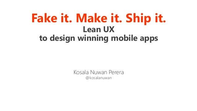 Fake it. Make it. Ship it. Lean UX to design winning mobile apps Kosala Nuwan Perera @kosalanuwan