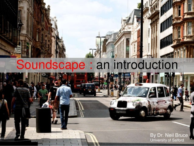 Soundscape : an introductionBy Dr. Neil BruceUniversity of Salford