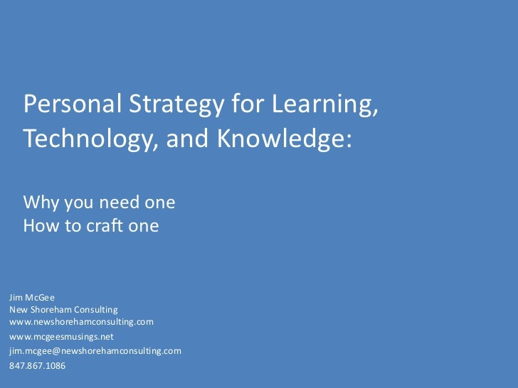 Personal Strategy for Learning, Technology, and Knowledge:Why you need oneHow to craft one<br />Jim McGeeNew Shoreham Cons...