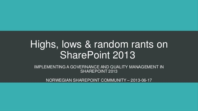 Highs, lows & random rants onSharePoint 2013IMPLEMENTING A GOVERNANCE AND QUALITY MANAGEMENT INSHAREPOINT 2013NORWEGIAN SH...
