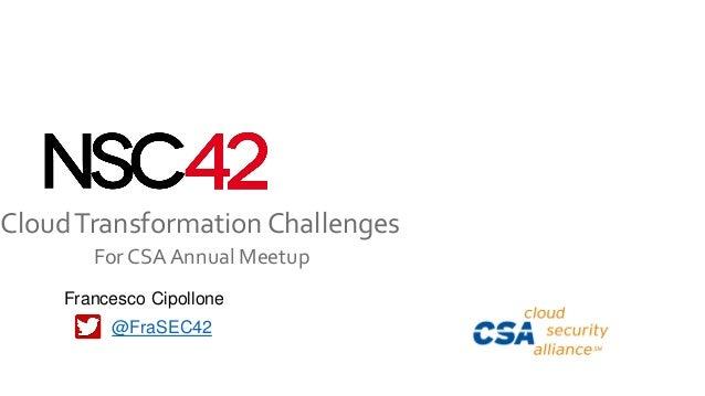 CloudTransformation Challenges For CSA Annual Meetup @FraSEC42 Francesco Cipollone