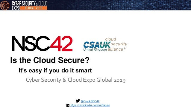 Is the Cloud Secure? Cyber Security & Cloud Expo Global 2019 @FrankSEC42 It's easy if you do it smart https://uk.linkedin....