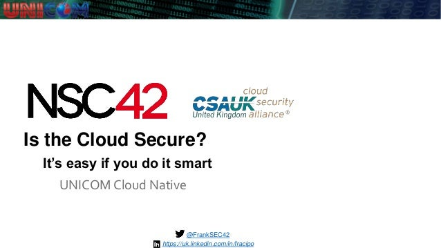 Is the Cloud Secure? UNICOM Cloud Native @FrankSEC42 It's easy if you do it smart https://uk.linkedin.com/in/fracipo