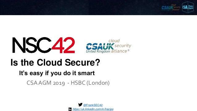 Is the Cloud Secure? CSA AGM 2019 - HSBC (London) @FrankSEC42 It's easy if you do it smart https://uk.linkedin.com/in/frac...
