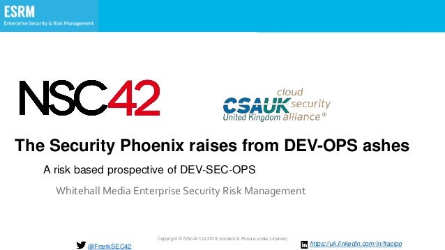 Copyright © NSC42 Ltd 2019 (content & Picture under Licence) The Security Phoenix raises from DEV-OPS ashes Whitehall Medi...