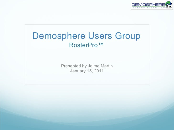 Demosphere Users Group        RosterPro™     Presented by Jaime Martin         January 15, 2011