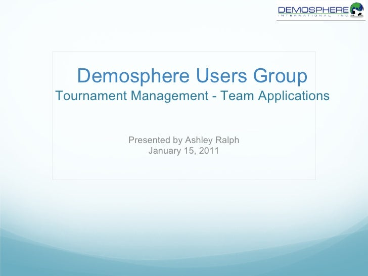Demosphere Users GroupTournament Management - Team Applications          Presented by Ashley Ralph              January 15...