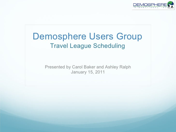 Demosphere Users Group    Travel League Scheduling  Presented by Carol Baker and Ashley Ralph              January 15, 2011