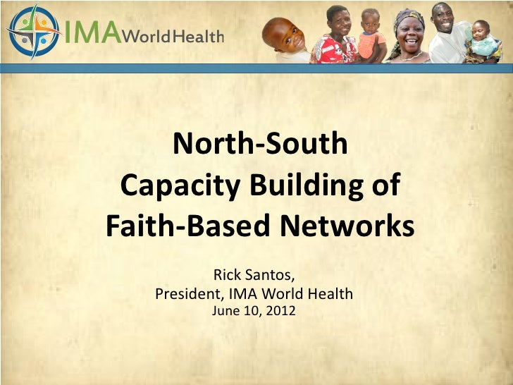 North-South Capacity Building ofFaith-Based Networks           Rick Santos,   President, IMA World Health          June 10...