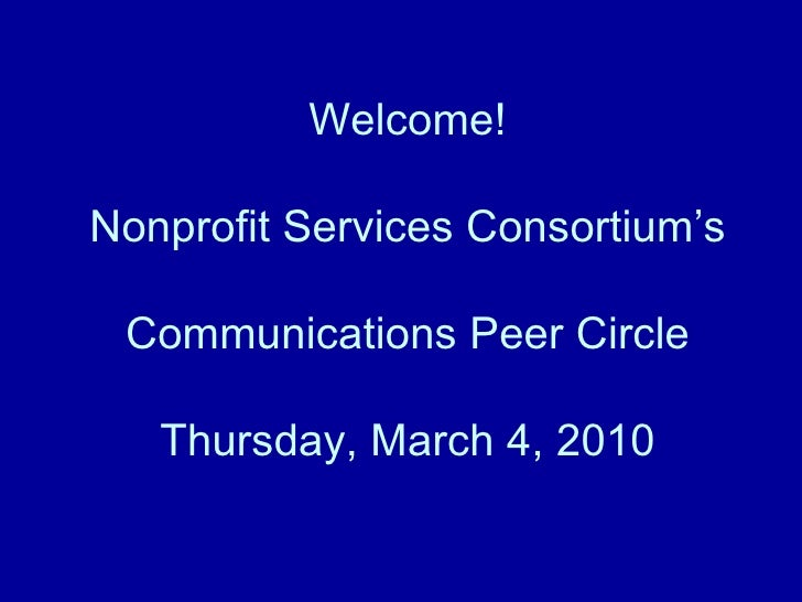 Welcome! Nonprofit Services Consortium's Communications Peer Circle Thursday, March 4, 2010