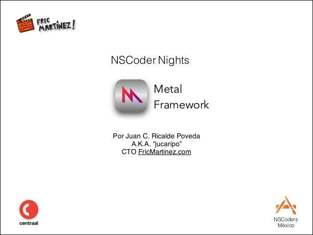 "NSCoders México Metal  Framework Por Juan C. Ricalde Poveda A.K.A. ""jucaripo"" CTO FricMartinez.com NSCoder Nights"