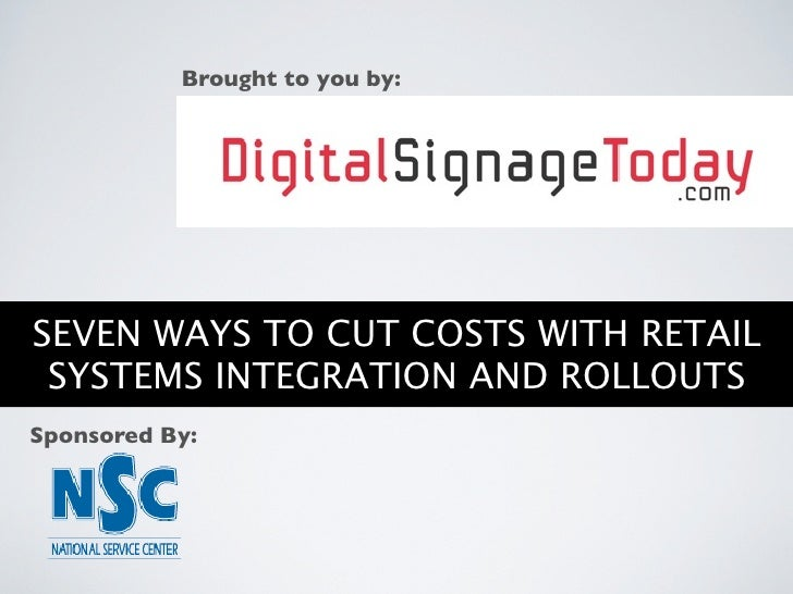 Brought to you by:     SEVEN WAYS TO CUT COSTS WITH RETAIL  SYSTEMS INTEGRATION AND ROLLOUTS Sponsored By: