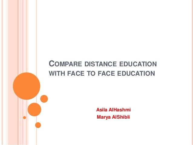 COMPARE DISTANCE EDUCATION WITH FACE TO FACE EDUCATION Asila AlHashmi Marya AlShibli
