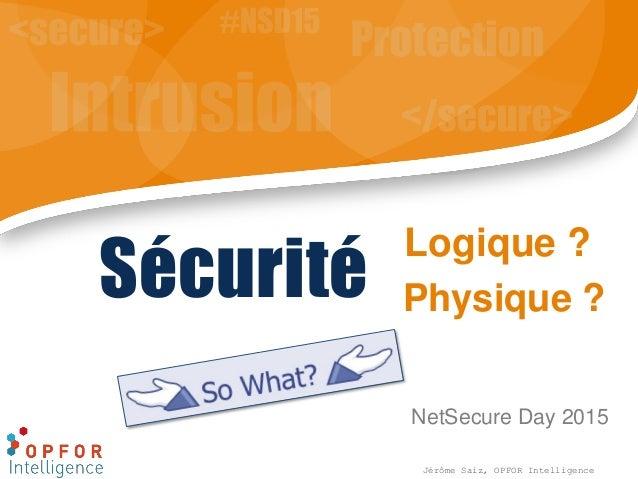 Logique ? NetSecure Day 2015 Sécurité Jérôme Saiz, OPFOR Intelligence Physique ?
