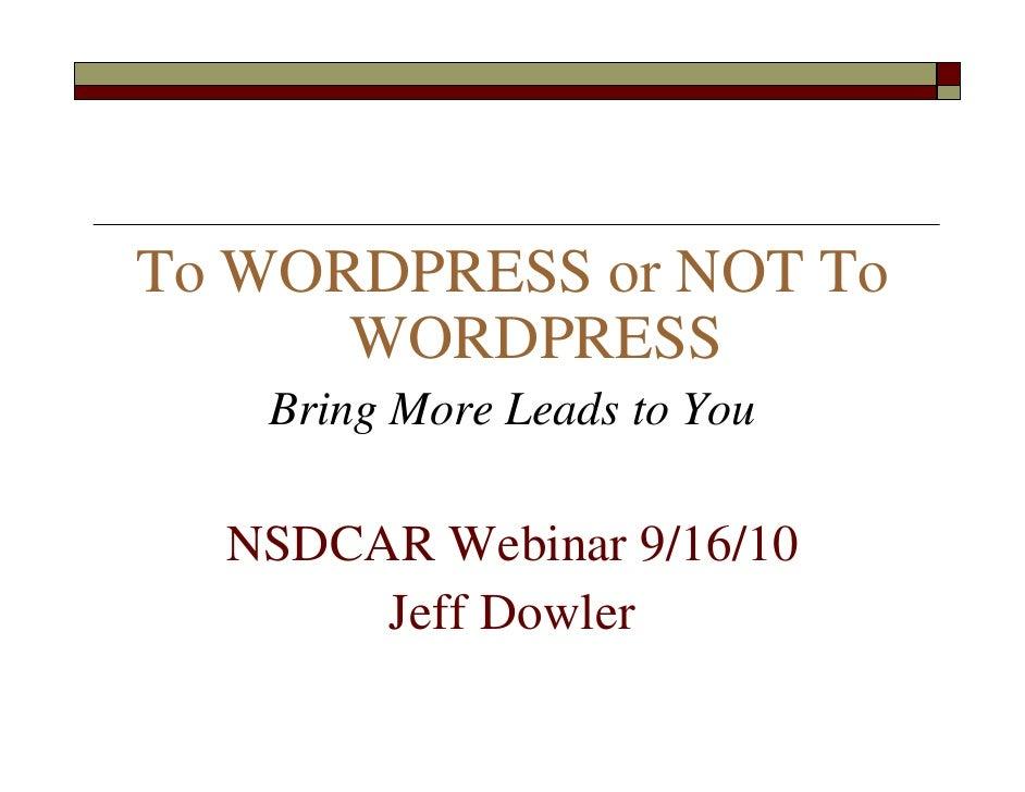To WORDPRESS or NOT To       WORDPRESS    Bring More Leads to You    NSDCAR Webinar 9/16/10        Jeff Dowler
