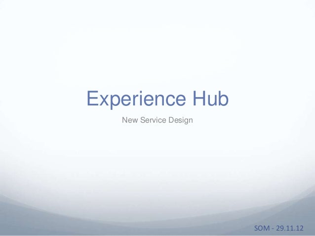 Experience Hub   New Service Design                        SOM - 29.11.12