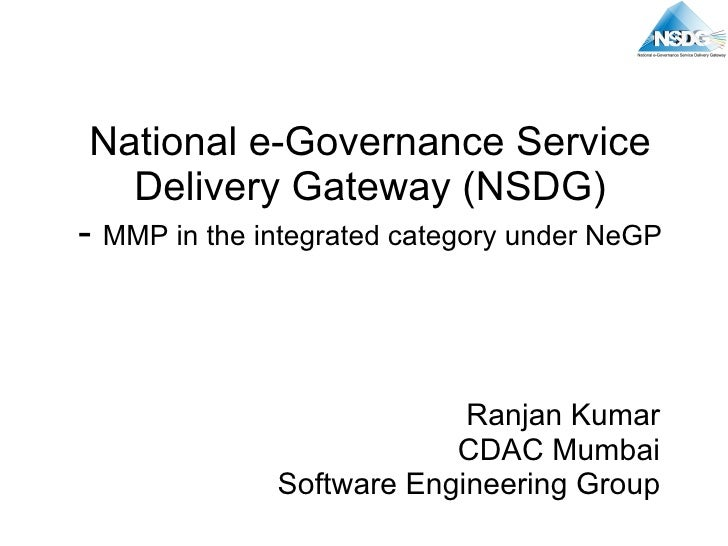 National e-Governance Service Delivery Gateway (NSDG) -  MMP in the integrated category under NeGP Ranjan Kumar CDAC Mumba...