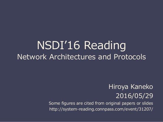 NSDI'16 Reading Network Architectures and Protocols Hiroya Kaneko 2016/05/29 Some figures are cited from original papers o...