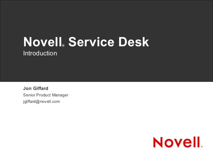 Novell ®  Service Desk Introduction Jon Giffard Senior Product Manager [email_address]
